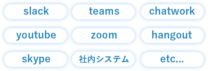 slack / teams /chatwork / youtube / zoom / hangout / skype / 社内システム / etc...